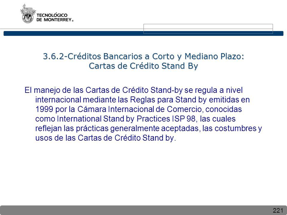 221 3.6.2-Créditos Bancarios a Corto y Mediano Plazo: Cartas de Crédito Stand By El manejo de las Cartas de Crédito Stand-by se regula a nivel internacional mediante las Reglas para Stand by emitidas en 1999 por la Cámara Internacional de Comercio, conocidas como International Stand by Practices ISP 98, las cuales reflejan las prácticas generalmente aceptadas, las costumbres y usos de las Cartas de Crédito Stand by.