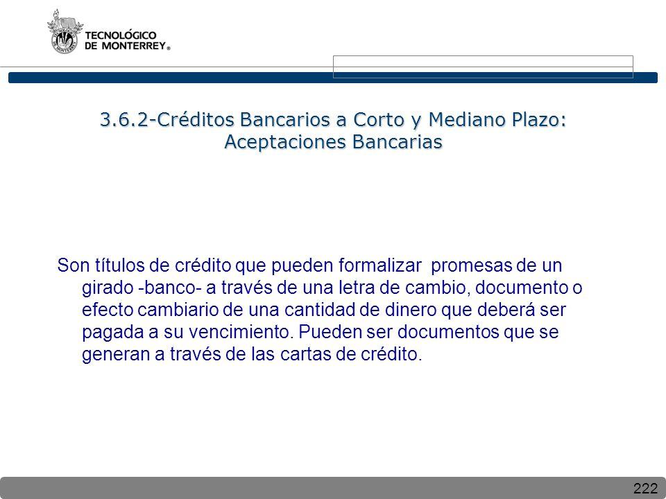 222 3.6.2-Créditos Bancarios a Corto y Mediano Plazo: Aceptaciones Bancarias Son títulos de crédito que pueden formalizar promesas de un girado -banco- a través de una letra de cambio, documento o efecto cambiario de una cantidad de dinero que deberá ser pagada a su vencimiento.
