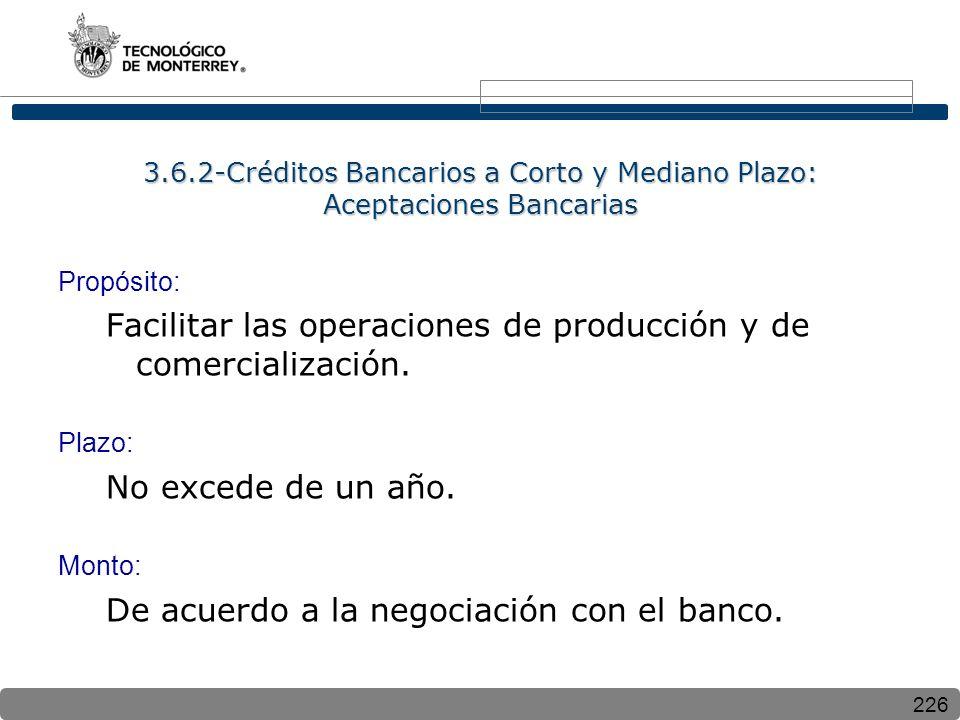 226 3.6.2-Créditos Bancarios a Corto y Mediano Plazo: Aceptaciones Bancarias Propósito: Facilitar las operaciones de producción y de comercialización.