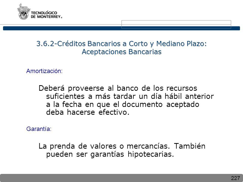 227 3.6.2-Créditos Bancarios a Corto y Mediano Plazo: Aceptaciones Bancarias Amortización: Deberá proveerse al banco de los recursos suficientes a más tardar un día hábil anterior a la fecha en que el documento aceptado deba hacerse efectivo.