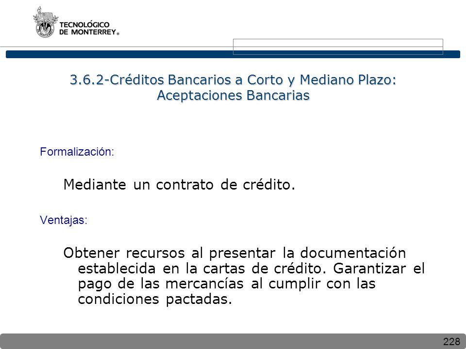 228 3.6.2-Créditos Bancarios a Corto y Mediano Plazo: Aceptaciones Bancarias Formalización: Mediante un contrato de crédito. Ventajas: Obtener recurso