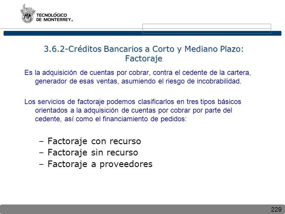 229 3.6.2-Créditos Bancarios a Corto y Mediano Plazo: Factoraje Es la adquisición de cuentas por cobrar, contra el cedente de la cartera, generador de esas ventas, asumiendo el riesgo de incobrabilidad.