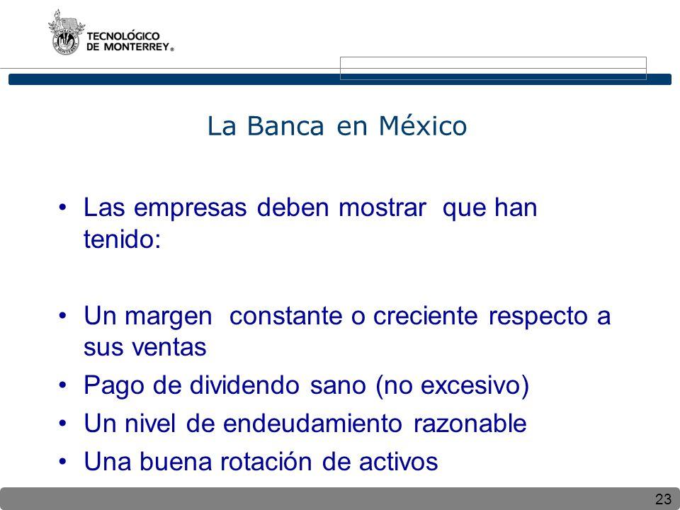 23 La Banca en México Las empresas deben mostrar que han tenido: Un margen constante o creciente respecto a sus ventas Pago de dividendo sano (no excesivo) Un nivel de endeudamiento razonable Una buena rotación de activos