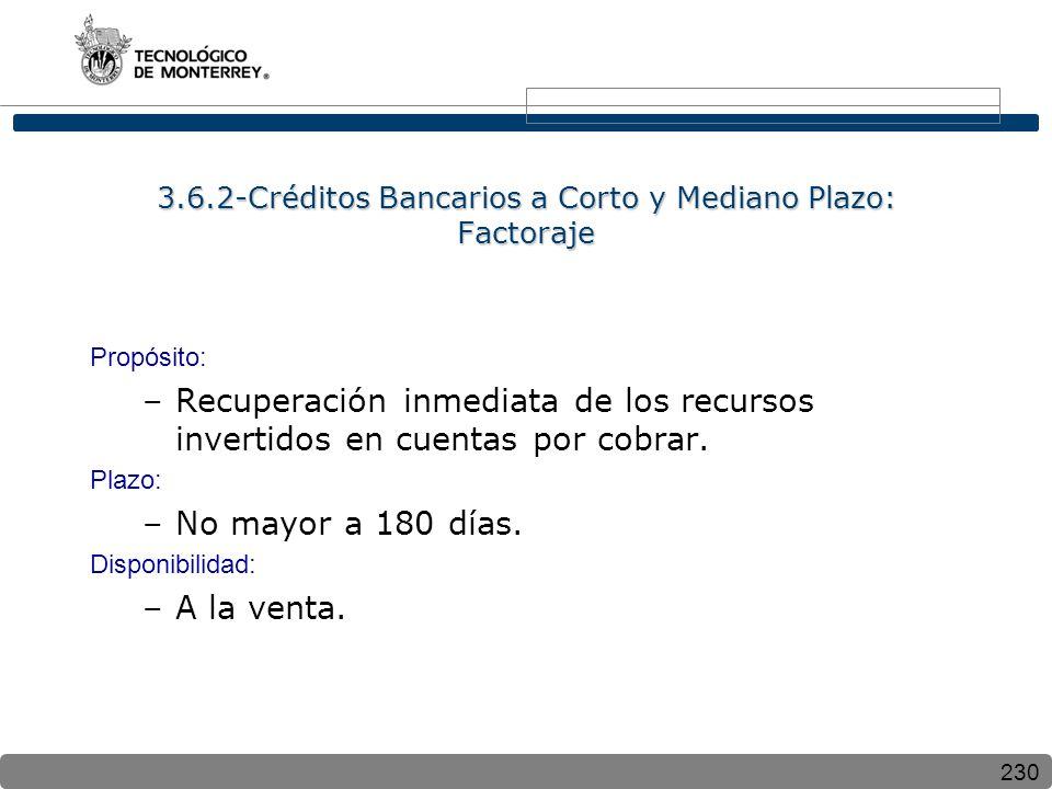 230 3.6.2-Créditos Bancarios a Corto y Mediano Plazo: Factoraje Propósito: –Recuperación inmediata de los recursos invertidos en cuentas por cobrar.