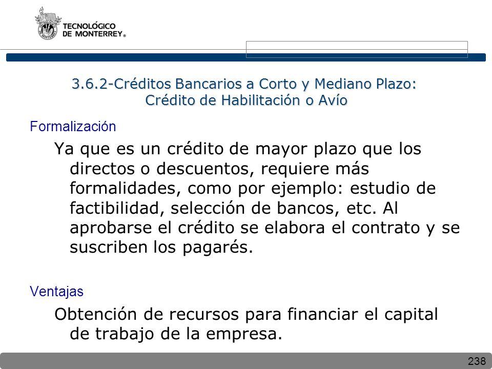 238 3.6.2-Créditos Bancarios a Corto y Mediano Plazo: Crédito de Habilitación o Avío Formalización Ya que es un crédito de mayor plazo que los directos o descuentos, requiere más formalidades, como por ejemplo: estudio de factibilidad, selección de bancos, etc.