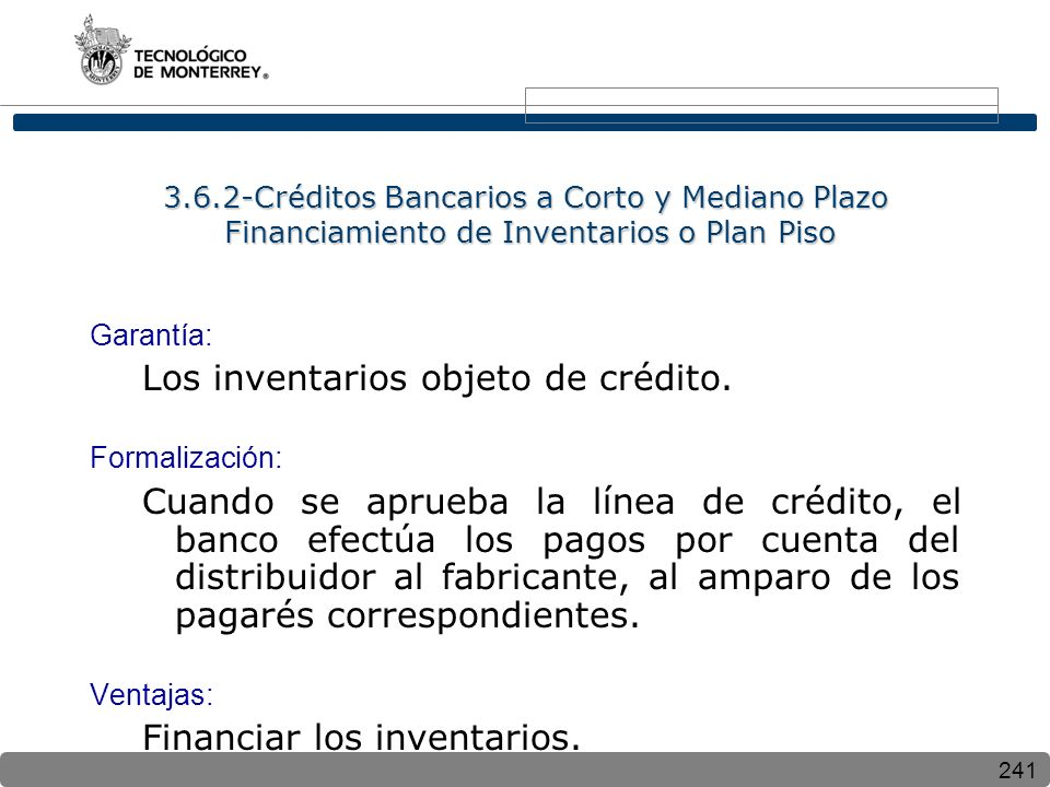 241 3.6.2-Créditos Bancarios a Corto y Mediano Plazo Financiamiento de Inventarios o Plan Piso Garantía: Los inventarios objeto de crédito.