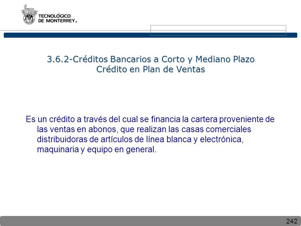 242 3.6.2-Créditos Bancarios a Corto y Mediano Plazo Crédito en Plan de Ventas Es un crédito a través del cual se financia la cartera proveniente de las ventas en abonos, que realizan las casas comerciales distribuidoras de artículos de línea blanca y electrónica, maquinaria y equipo en general.