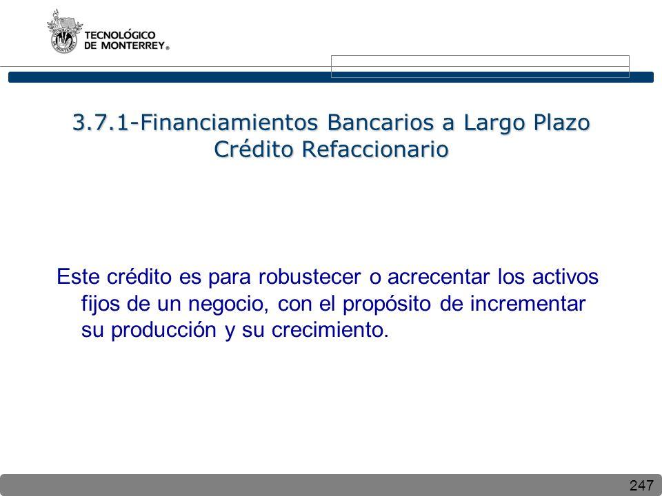 247 3.7.1-Financiamientos Bancarios a Largo Plazo Crédito Refaccionario Este crédito es para robustecer o acrecentar los activos fijos de un negocio, con el propósito de incrementar su producción y su crecimiento.