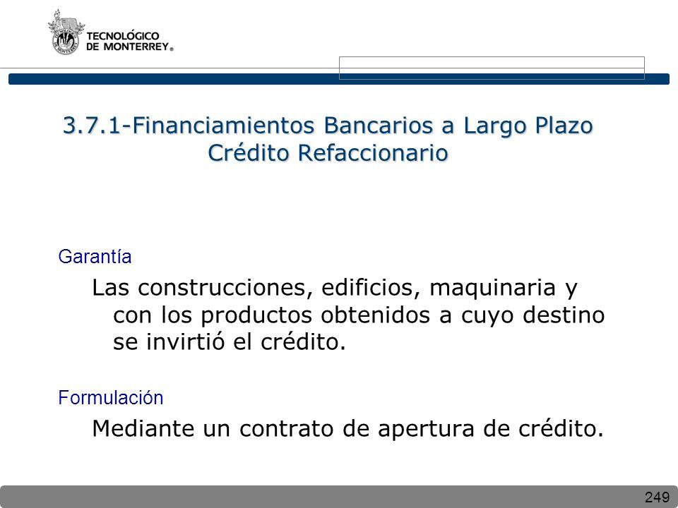 249 3.7.1-Financiamientos Bancarios a Largo Plazo Crédito Refaccionario Garantía Las construcciones, edificios, maquinaria y con los productos obtenidos a cuyo destino se invirtió el crédito.