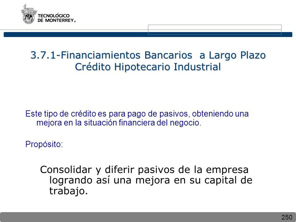 250 3.7.1-Financiamientos Bancarios a Largo Plazo Crédito Hipotecario Industrial Este tipo de crédito es para pago de pasivos, obteniendo una mejora e