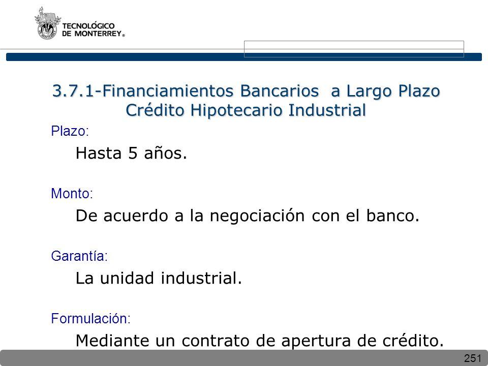 251 3.7.1-Financiamientos Bancarios a Largo Plazo Crédito Hipotecario Industrial Plazo: Hasta 5 años. Monto: De acuerdo a la negociación con el banco.