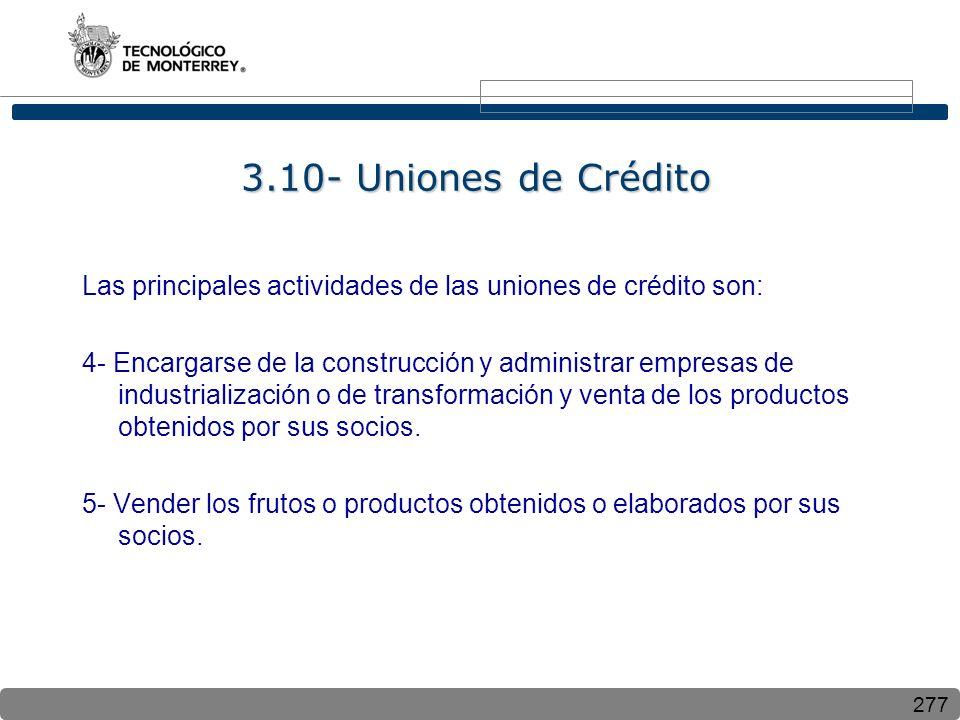 277 3.10- Uniones de Crédito Las principales actividades de las uniones de crédito son: 4- Encargarse de la construcción y administrar empresas de industrialización o de transformación y venta de los productos obtenidos por sus socios.