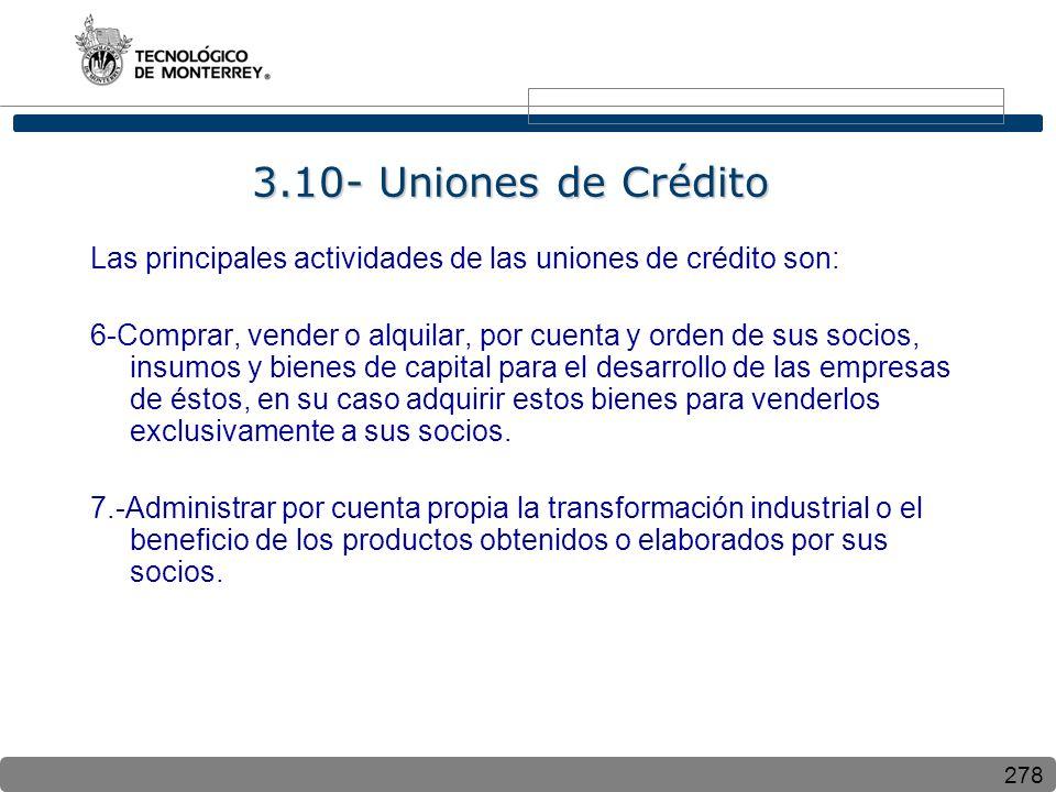 278 3.10- Uniones de Crédito Las principales actividades de las uniones de crédito son: 6-Comprar, vender o alquilar, por cuenta y orden de sus socios, insumos y bienes de capital para el desarrollo de las empresas de éstos, en su caso adquirir estos bienes para venderlos exclusivamente a sus socios.