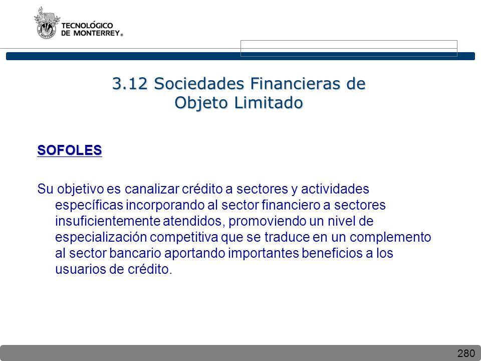 280 3.12 Sociedades Financieras de Objeto Limitado SOFOLES Su objetivo es canalizar crédito a sectores y actividades específicas incorporando al secto