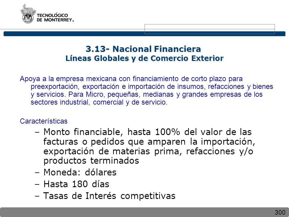 300 Apoya a la empresa mexicana con financiamiento de corto plazo para preexportación, exportación e importación de insumos, refacciones y bienes y servicios.