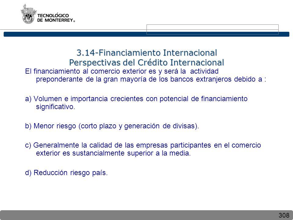 308 3.14-Financiamiento Internacional Perspectivas del Crédito Internacional El financiamiento al comercio exterior es y será la actividad preponderante de la gran mayoría de los bancos extranjeros debido a : a) Volumen e importancia crecientes con potencial de financiamiento significativo.