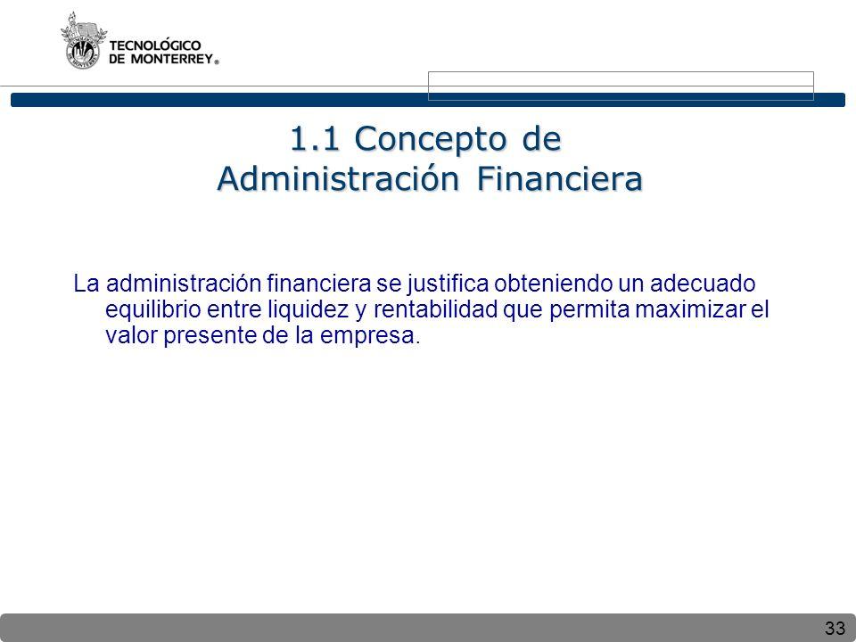 33 1.1 Concepto de Administración Financiera La administración financiera se justifica obteniendo un adecuado equilibrio entre liquidez y rentabilidad