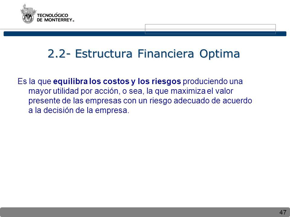47 2.2- Estructura Financiera Optima Es la que equilibra los costos y los riesgos produciendo una mayor utilidad por acción, o sea, la que maximiza el valor presente de las empresas con un riesgo adecuado de acuerdo a la decisión de la empresa.