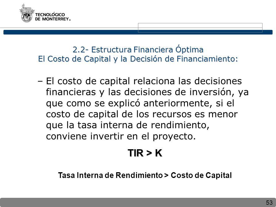 53 2.2- Estructura Financiera Óptima El Costo de Capital y la Decisión de Financiamiento: –El costo de capital relaciona las decisiones financieras y las decisiones de inversión, ya que como se explicó anteriormente, si el costo de capital de los recursos es menor que la tasa interna de rendimiento, conviene invertir en el proyecto.