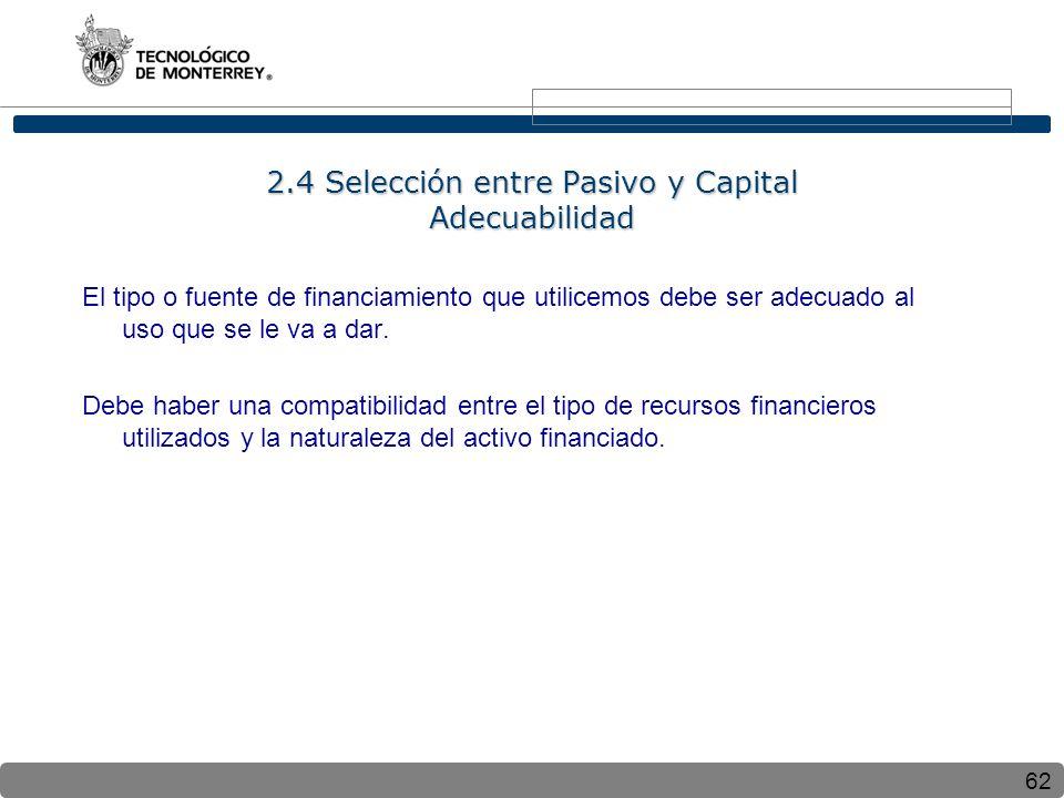 62 2.4 Selección entre Pasivo y Capital Adecuabilidad El tipo o fuente de financiamiento que utilicemos debe ser adecuado al uso que se le va a dar.
