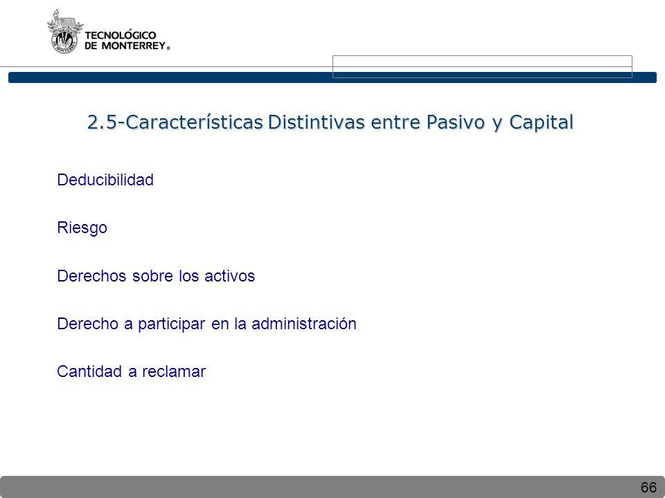 66 2.5-Características Distintivas entre Pasivo y Capital Deducibilidad Riesgo Derechos sobre los activos Derecho a participar en la administración Cantidad a reclamar