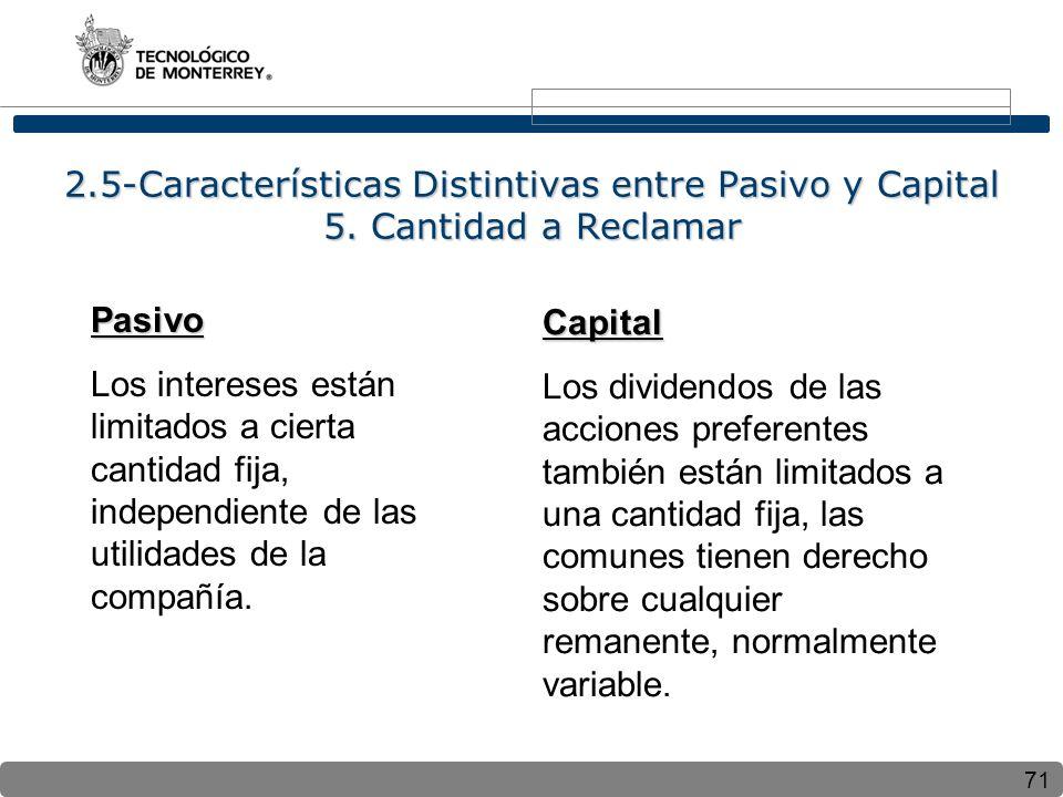 71 2.5-Características Distintivas entre Pasivo y Capital 5. Cantidad a Reclamar Pasivo Los intereses están limitados a cierta cantidad fija, independ