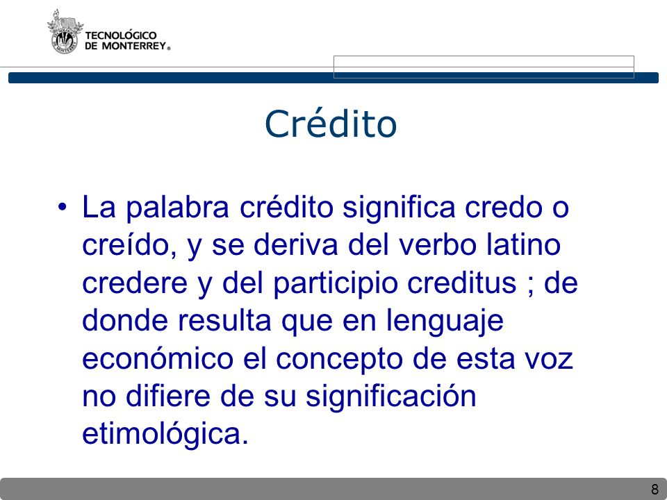 8 Crédito La palabra crédito significa credo o creído, y se deriva del verbo latino credere y del participio creditus ; de donde resulta que en lenguaje económico el concepto de esta voz no difiere de su significación etimológica.