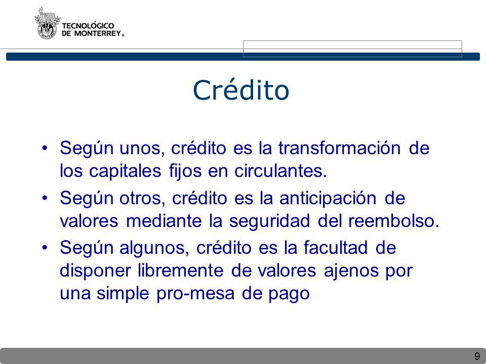 9 Crédito Según unos, crédito es la transformación de los capitales fijos en circulantes. Según otros, crédito es la anticipación de valores mediante