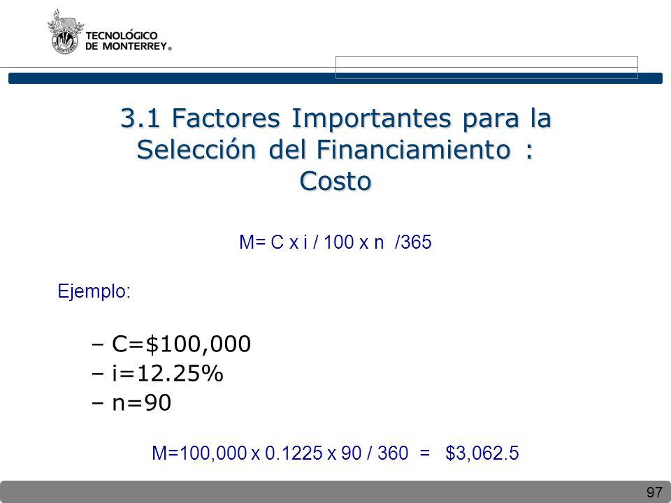 97 3.1 Factores Importantes para la Selección del Financiamiento : Costo M= C x i / 100 x n /365 Ejemplo: –C=$100,000 –i=12.25% –n=90 M=100,000 x 0.1225 x 90 / 360 = $3,062.5