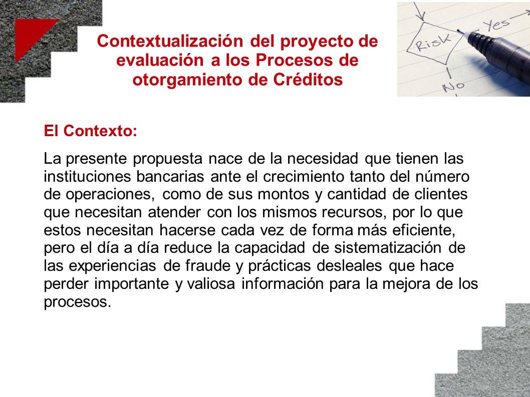 Contextualización del proyecto de evaluación a los Procesos de otorgamiento de Créditos El Contexto: La presente propuesta nace de la necesidad que ti