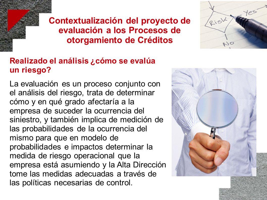 Contextualización del proyecto de evaluación a los Procesos de otorgamiento de Créditos Realizado el análisis ¿cómo se evalúa un riesgo? La evaluación