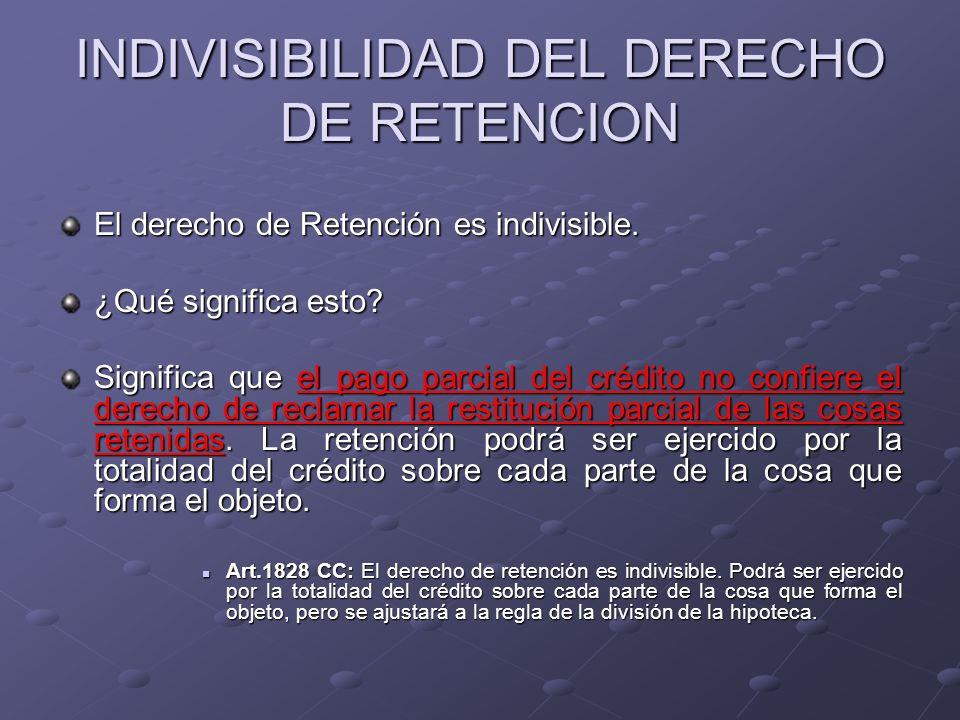 INDIVISIBILIDAD DEL DERECHO DE RETENCION El derecho de Retención es indivisible. ¿Qué significa esto? Significa que el pago parcial del crédito no con