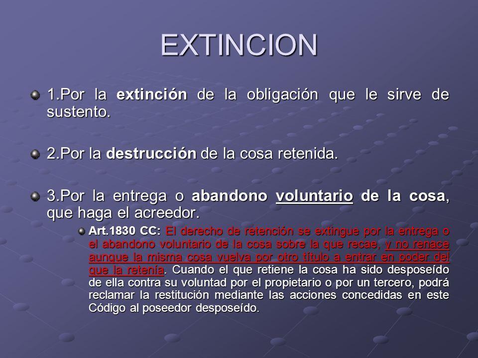 EXTINCION 1.Por la extinción de la obligación que le sirve de sustento. 2.Por la destrucción de la cosa retenida. 3.Por la entrega o abandono voluntar