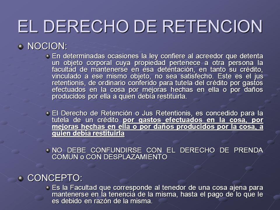 EL DERECHO DE RETENCION NOCION: En determinadas ocasiones la ley confiere al acreedor que detenta un objeto corporal cuya propiedad pertenece a otra p