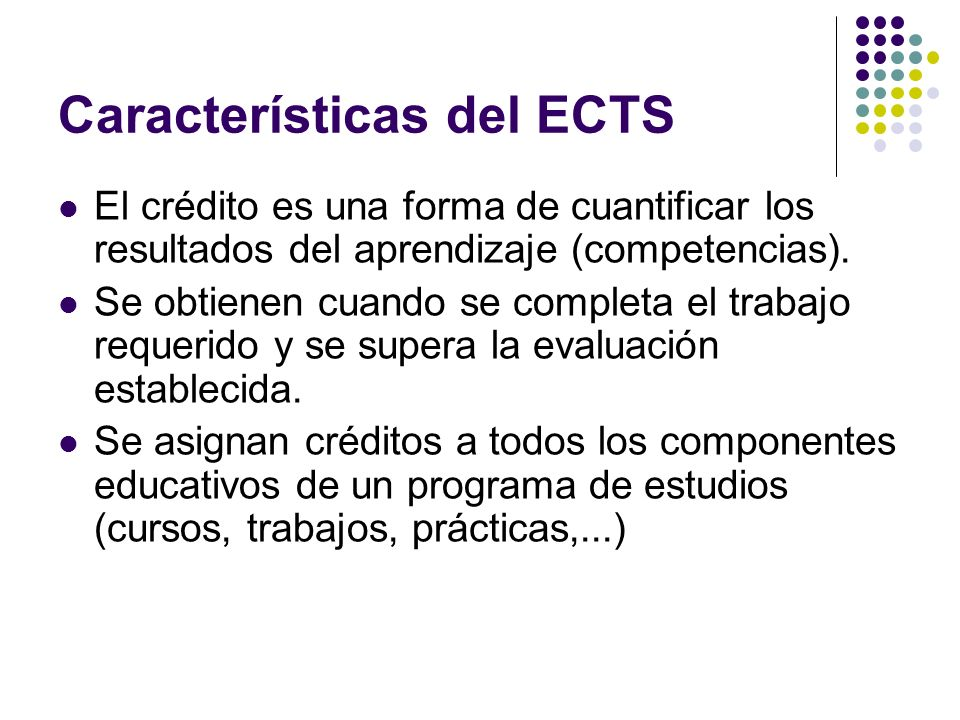 Características del ECTS El crédito es una forma de cuantificar los resultados del aprendizaje (competencias).