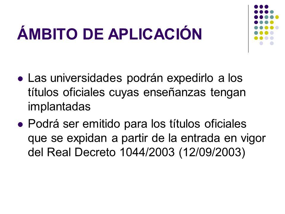 ÁMBITO DE APLICACIÓN Las universidades podrán expedirlo a los títulos oficiales cuyas enseñanzas tengan implantadas Podrá ser emitido para los títulos oficiales que se expidan a partir de la entrada en vigor del Real Decreto 1044/2003 (12/09/2003)