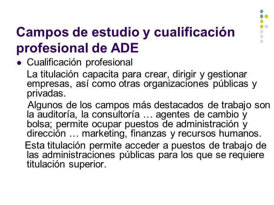 Campos de estudio y cualificación profesional de ADE Cualificación profesional La titulación capacita para crear, dirigir y gestionar empresas, así como otras organizaciones públicas y privadas.