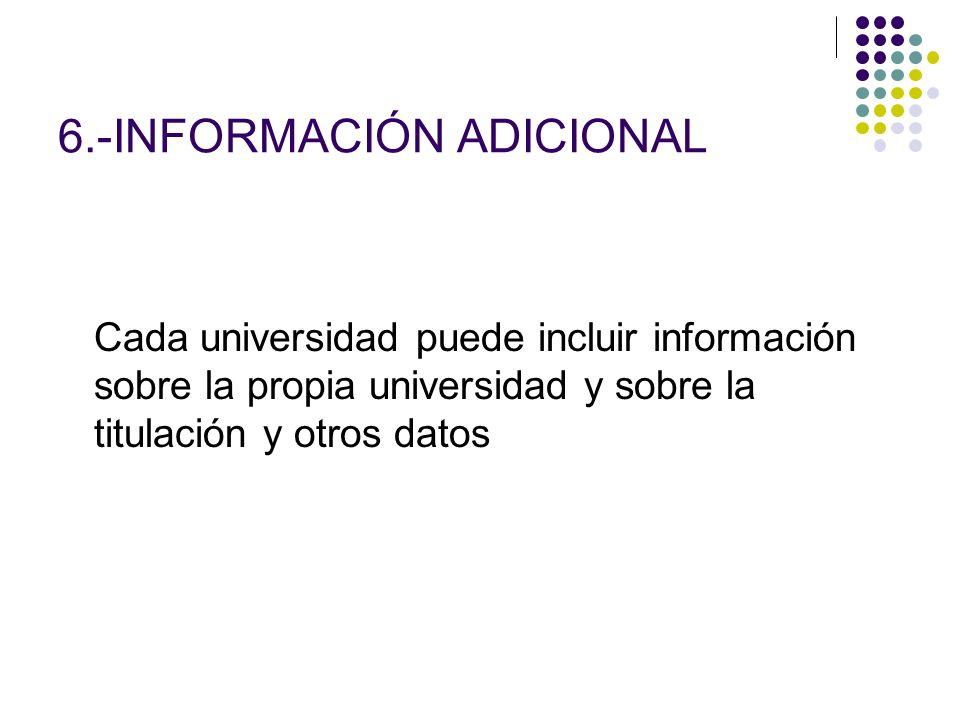 6.-INFORMACIÓN ADICIONAL Cada universidad puede incluir información sobre la propia universidad y sobre la titulación y otros datos