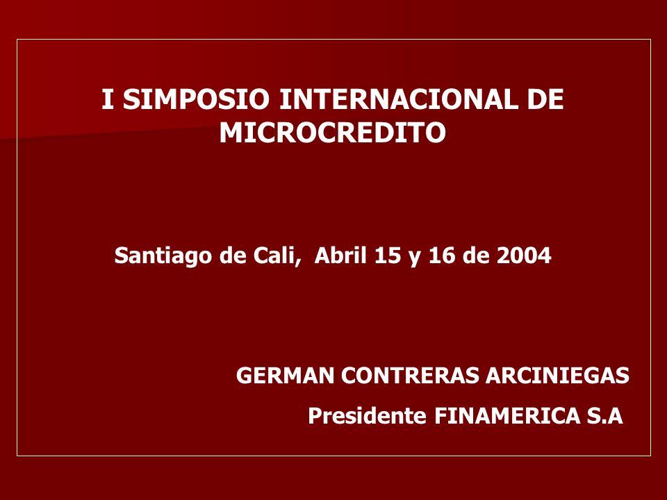 I SIMPOSIO INTERNACIONAL DE MICROCREDITO Santiago de Cali, Abril 15 y 16 de 2004 GERMAN CONTRERAS ARCINIEGAS Presidente FINAMERICA S.A