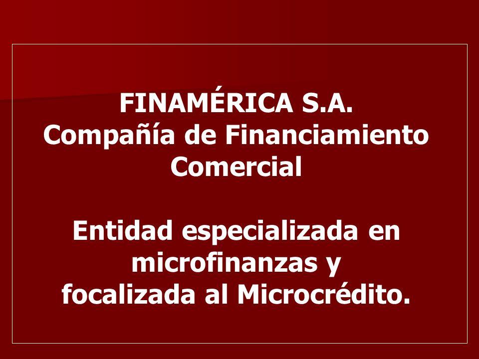 FINAMÉRICA S.A. Compañía de Financiamiento Comercial Entidad especializada en microfinanzas y focalizada al Microcrédito.