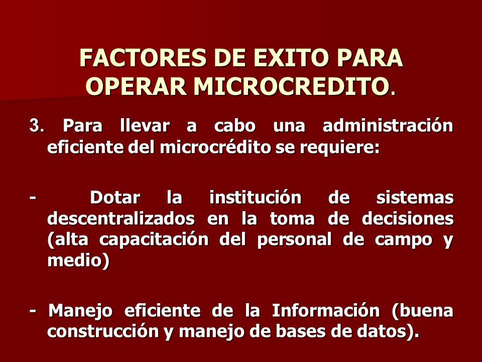 FACTORES DE EXITO PARA OPERAR MICROCREDITO. 3. Para llevar a cabo una administración eficiente del microcrédito se requiere: - Dotar la institución de