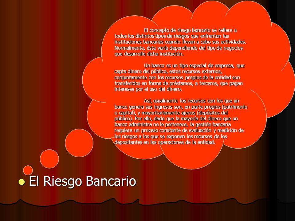 El Riesgo Bancario El Riesgo Bancario El concepto de riesgo bancario se refiere a todos los distintos tipos de riesgos que enfrentan las instituciones bancarias cuando llevan a cabo sus actividades.