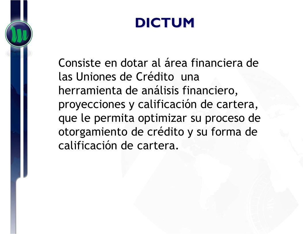 DICTUM Consiste en dotar al área financiera de las Uniones de Crédito una herramienta de análisis financiero, proyecciones y calificación de cartera,