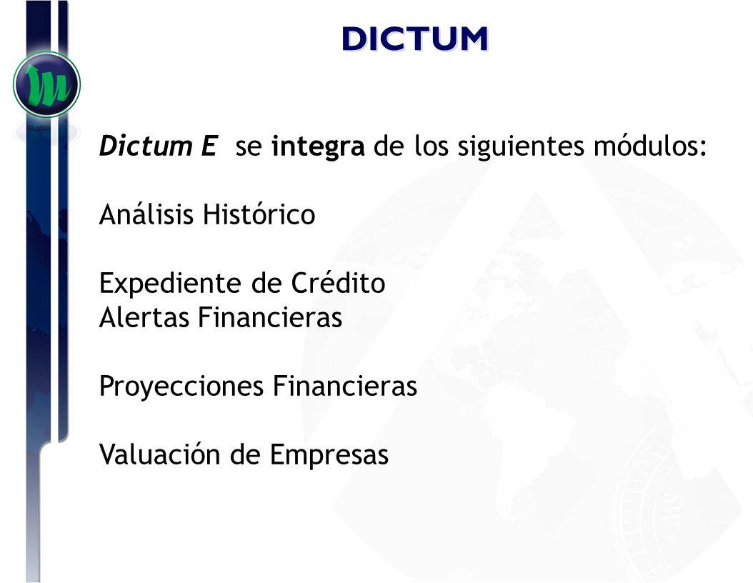 DICTUM Dictum E se integra de los siguientes módulos: Análisis Histórico Expediente de Crédito Alertas Financieras Proyecciones Financieras Valuación