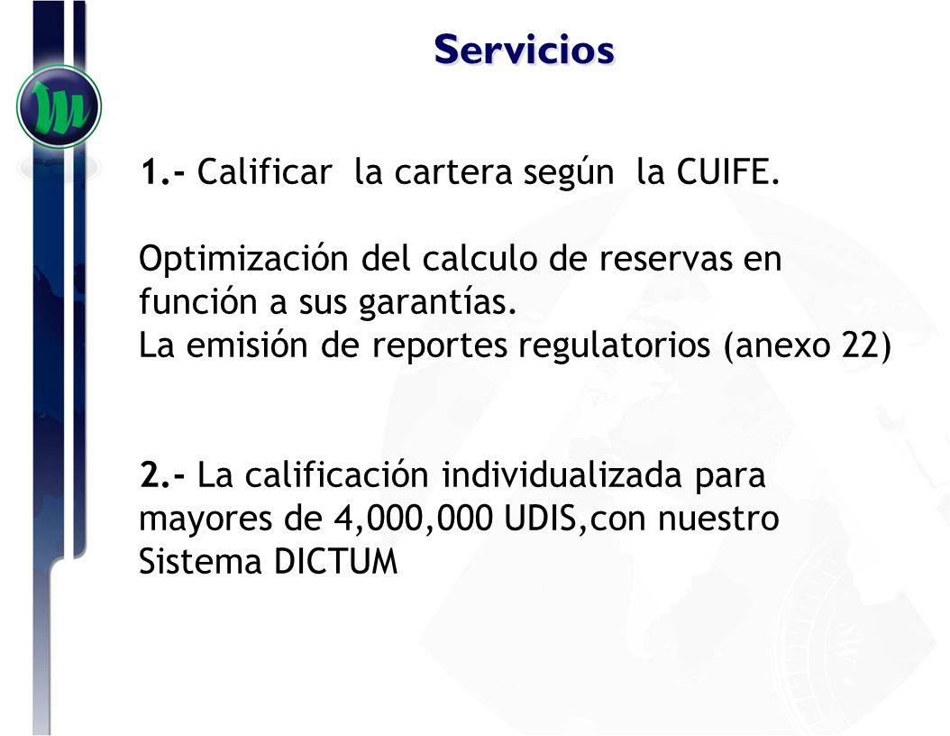 Servicios 1.- Calificar la cartera según la CUIFE. Optimización del calculo de reservas en función a sus garantías. La emisión de reportes regulatorio