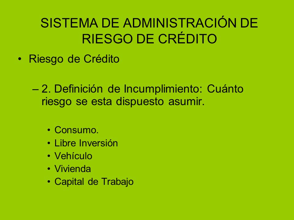 SISTEMA DE ADMINISTRACIÓN DE RIESGO DE CRÉDITO Riesgo de Crédito –2. Definición de Incumplimiento: Cuánto riesgo se esta dispuesto asumir. Consumo. Li