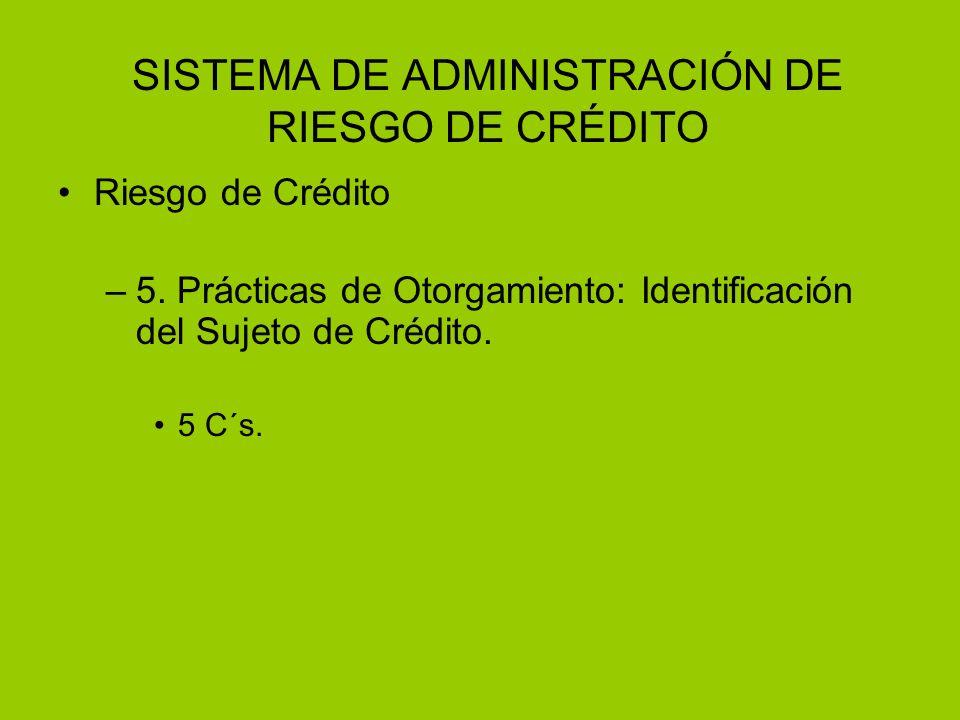 SISTEMA DE ADMINISTRACIÓN DE RIESGO DE CRÉDITO Riesgo de Crédito –5. Prácticas de Otorgamiento: Identificación del Sujeto de Crédito. 5 C´s.