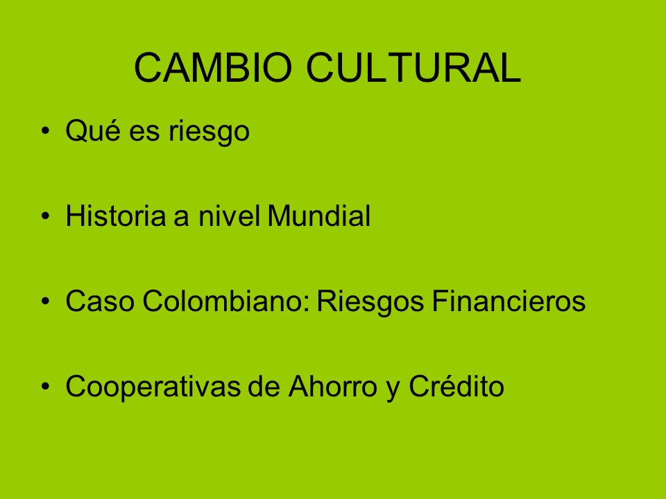 CAMBIO CULTURAL Qué es riesgo Historia a nivel Mundial Caso Colombiano: Riesgos Financieros Cooperativas de Ahorro y Crédito