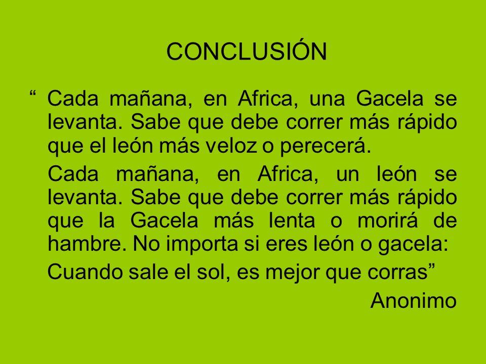 CONCLUSIÓN Cada mañana, en Africa, una Gacela se levanta. Sabe que debe correr más rápido que el león más veloz o perecerá. Cada mañana, en Africa, un