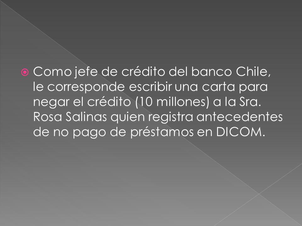 Como jefe de crédito del banco Chile, le corresponde escribir una carta para negar el crédito (10 millones) a la Sra. Rosa Salinas quien registra ante